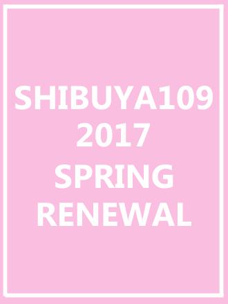 SHIBUYA109 2017 SPRING RENEWAL
